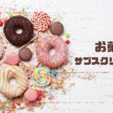 おすすめのお菓子サブスクリプションサービスを厳選【最新版】